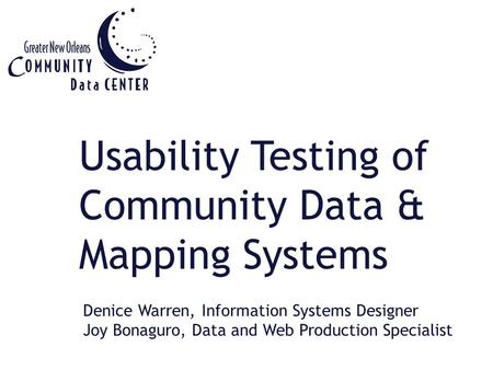 Usability Testing of Community Data & Mapping Systems Denice Warren, Information Systems Designer Joy Bonaguro, Data and Web Production Specialist.