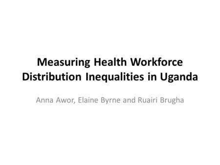 Measuring Health Workforce Distribution Inequalities in Uganda Anna Awor, Elaine Byrne and Ruairi Brugha.