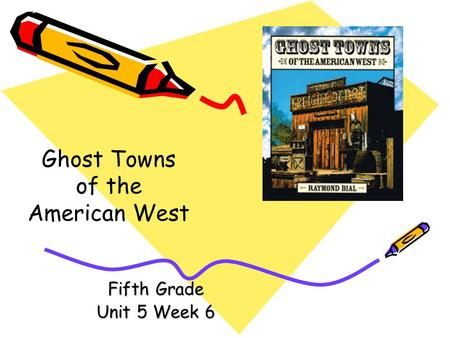 Fifth Grade Unit 5 Week 6 Ghost Towns of the American West.