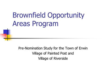 Brownfield Opportunity Areas Program Pre-Nomination Study for the Town of Erwin Village of Painted Post and Village of Riverside.
