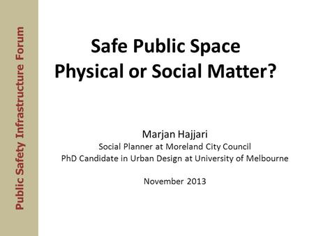 Safe Public Space Physical or Social Matter? Marjan Hajjari Social Planner at Moreland City Council PhD Candidate in Urban Design at University of Melbourne.