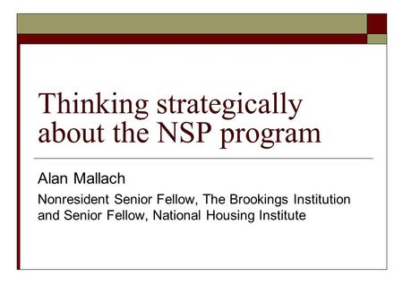 Thinking strategically about the NSP program Alan Mallach Nonresident Senior Fellow, The Brookings Institution and Senior Fellow, National Housing Institute.