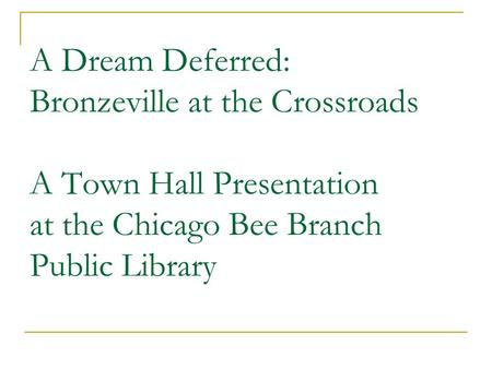 A Dream Deferred: Bronzeville at the Crossroads A Town Hall Presentation at the Chicago Bee Branch Public Library.