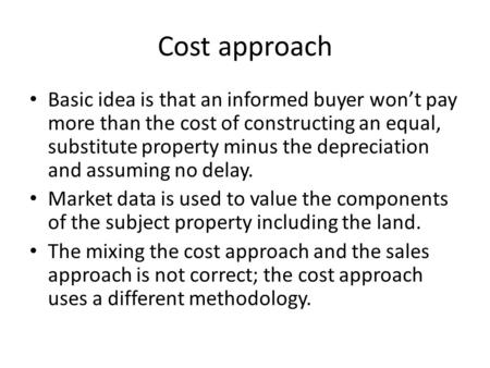 Cost approach Basic idea is that an informed buyer won't pay more than the cost of constructing an equal, substitute property minus the depreciation and.