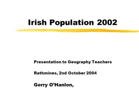 Irish Population 2002 Presentation to Geography Teachers Rathmines, 2nd October 2004 Gerry O'Hanlon,