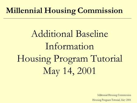 Millennial Housing Commission Housing Program Tutorial, May 2001 Additional Baseline Information Housing Program Tutorial May 14, 2001 Millennial Housing.