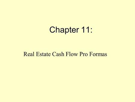 Chapter 11: Real Estate Cash Flow Pro Formas. PROFORMA = a multi-year cash flow forecast (Typically 10 years.) Show to: Lenders, Investors But the proforma.