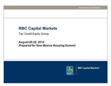 RBC Capital Markets Tax Credit Equity Group Strictly Private and Confidential August 20-22, 2014 Prepared for New Mexico Housing Summit.