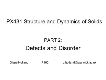 PX431 Structure and Dynamics of Solids PART 2: Defects and Disorder Diane