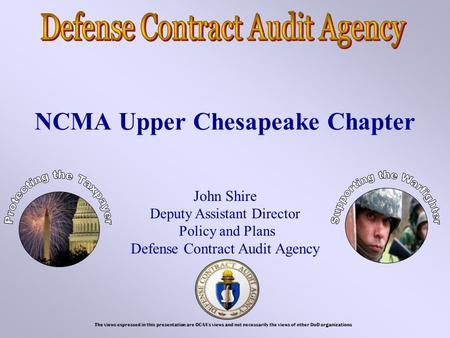 NCMA Upper Chesapeake Chapter John Shire Deputy Assistant Director Policy and Plans Defense Contract Audit Agency The views expressed in this presentation.