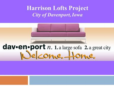 Harrison Lofts Project City of Davenport, Iowa. Where is Davenport, Iowa? QUICK FACTS  Population of 100,000+ on the shore of the Mississippi River 