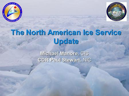 The North American Ice Service Update Michael Manore, CIS CDR Paul Stewart, NIC.
