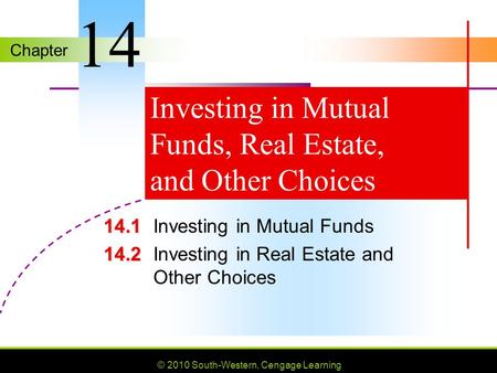 Chapter © 2010 South-Western, Cengage Learning Investing in Mutual Funds, Real Estate, and Other Choices 14.1 14.1Investing in Mutual Funds 14.2 14.2Investing.