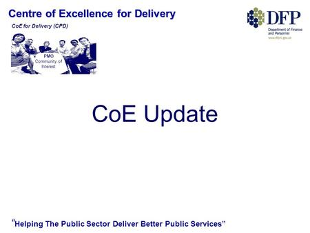 "Centre of Excellence for Delivery "" Helping The Public Sector Deliver Better Public Services"" CoE Update PMO Community of Interest CoE for Delivery (CPD)"