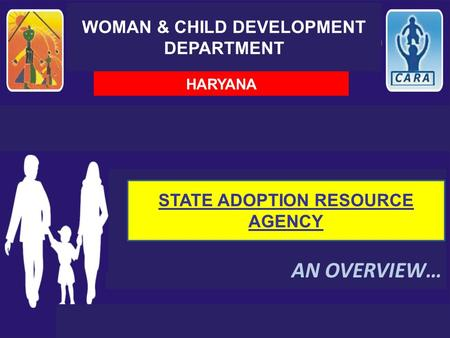 WOMAN & CHILD DEVELOPMENT DEPARTMENT AN OVERVIEW… HARYANA STATE ADOPTION RESOURCE AGENCY.