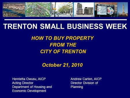 TRENTON SMALL BUSINESS WEEK HOW TO BUY PROPERTY FROM THE CITY OF TRENTON October 21, 2010 Henrietta Owusu, AICP Acting Director Department of Housing and.
