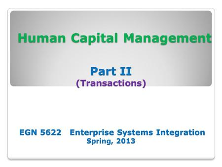 Human Capital Management Part II (Transactions) EGN 5622 Enterprise Systems Integration Spring, 2013 Human Capital Management Part II (Transactions) EGN.