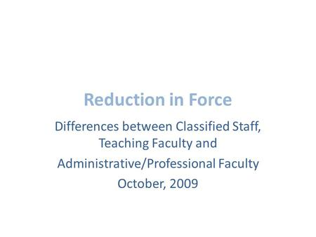 Reduction in Force Differences between Classified Staff, Teaching Faculty and Administrative/Professional Faculty October, 2009.