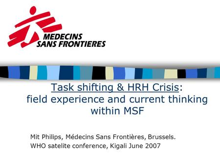 Task shifting & HRH Crisis: field experience and current thinking within MSF Mit Philips, Médecins Sans Frontières, Brussels. WHO satelite conference,