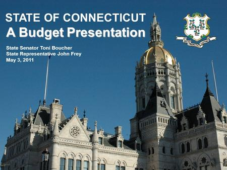 A Budget Presentation STATE OF CONNECTICUT A Budget Presentation State Senator Toni Boucher State Representative John Frey May 3, 2011.