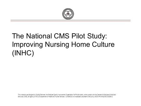 The National CMS Pilot Study: Improving Nursing Home Culture (INHC) This material was designed by Quality Partners, the Medicare Quality Improvement Organization.