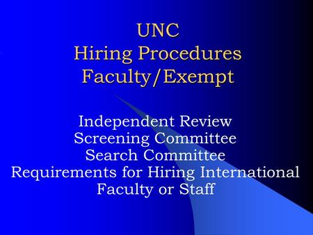 UNC Hiring Procedures Faculty/Exempt Independent Review Screening Committee Search Committee Requirements for Hiring International Faculty or Staff.