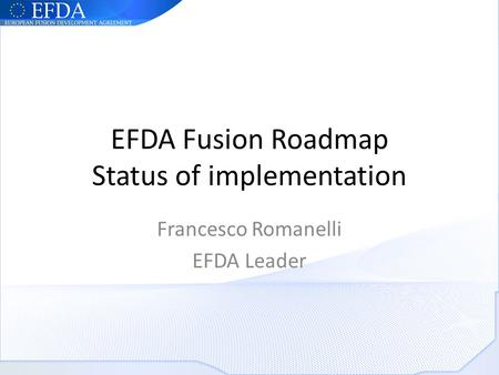 EFDA Fusion Roadmap Status of implementation Francesco Romanelli EFDA Leader.
