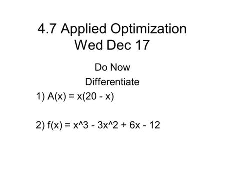 4.7 Applied Optimization Wed Dec 17 Do Now Differentiate 1) A(x) = x(20 - x) 2) f(x) = x^3 - 3x^2 + 6x - 12.