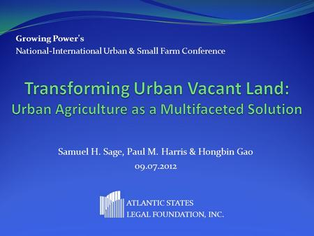 Samuel H. Sage, Paul M. Harris & Hongbin Gao 09.07.2012 ATLANTIC STATES LEGAL FOUNDATION, INC. Growing Power's National-International Urban & Small Farm.