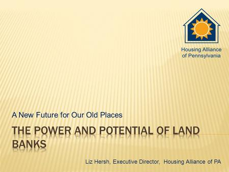 A New Future for Our Old Places Liz Hersh, Executive Director, Housing Alliance of PA.