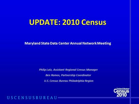 UPDATE: 2010 Census Philip Lutz, Assistant Regional Census Manager Ben Ramos, Partnership Coordinator U.S. Census Bureau Philadelphia Region Maryland State.