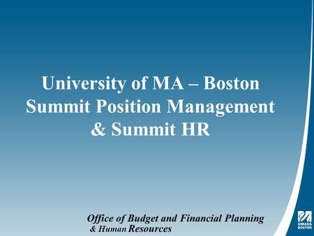 Office of Budget and Financial Planning University of MA – Boston Summit Position Management & Summit HR & Human Resources.