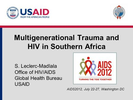 Multigenerational Trauma and HIV in Southern Africa S. Leclerc-Madlala Office of HIV/AIDS Global Health Bureau USAID AIDS2012, July 22-27, Washington DC.