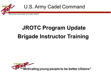 """Motivating young people to be better citizens"" 11 U.S. Army Cadet Command JROTC Program Update Brigade Instructor Training ""Motivating young people to."