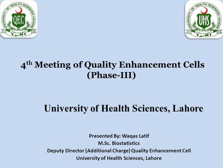4 th Meeting of Quality Enhancement Cells (Phase-III) University of Health Sciences, Lahore Presented By: Waqas Latif M.Sc. Biostatistics Deputy Director.