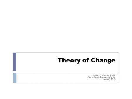 Theory of Change William T. Oswald, Ph.D. Global Action Research Center January 2015.