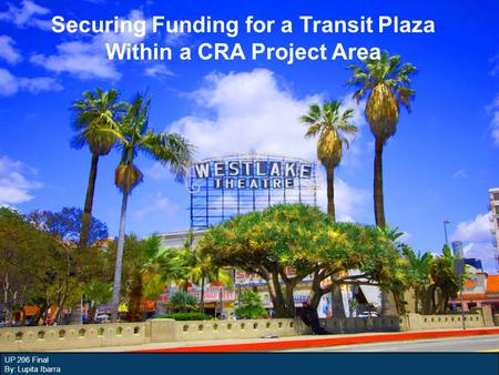 UP 206 Final By: Lupita Ibarra Securing Funding for a Transit Plaza Within a CRA Project Area.