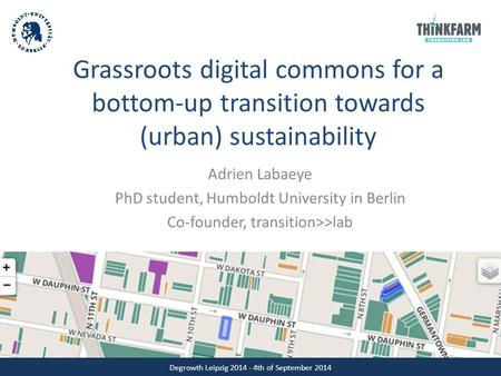 Grassroots digital commons for a bottom-up transition towards (urban) sustainability Adrien Labaeye PhD student, Humboldt University in Berlin Co-founder,