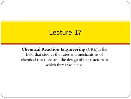 Lecture 17 Chemical Reaction Engineering (CRE) is the field that studies the rates and mechanisms of chemical reactions and the design of the reactors.