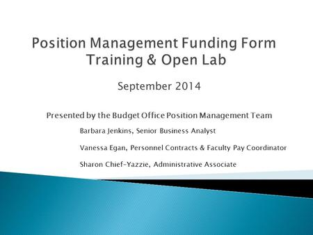 September 2014 Presented by the Budget Office Position Management Team Barbara Jenkins, Senior Business Analyst Vanessa Egan, Personnel Contracts & Faculty.