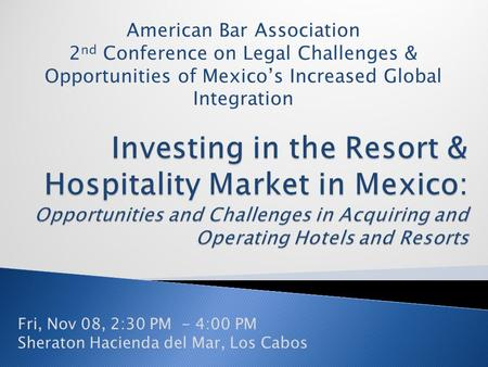 Fri, Nov 08, 2:30 PM - 4:00 PM Sheraton Hacienda del Mar, Los Cabos American Bar Association 2 nd Conference on Legal Challenges & Opportunities of Mexico's.
