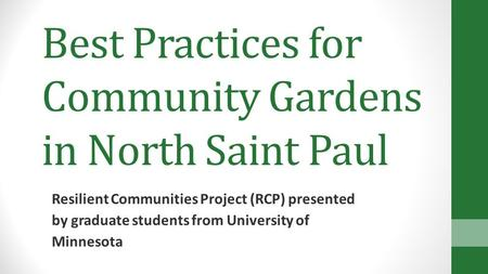 Best Practices for Community Gardens in North Saint Paul Resilient Communities Project (RCP) presented by graduate students from University of Minnesota.