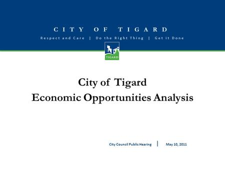 CITY OF TIGARD Respect and Care | Do the Right Thing | Get it Done City of Tigard Economic Opportunities Analysis May 10, 2011City Council Public Hearing.