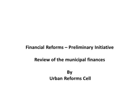 Financial Reforms – Preliminary Initiative Review of the municipal finances By Urban Reforms Cell.