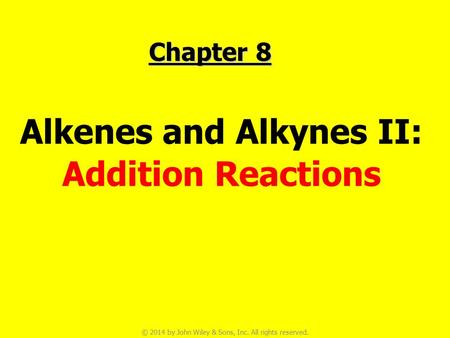 © 2014 by John Wiley & Sons, Inc. All rights reserved. Chapter 8 Alkenes and Alkynes II: Addition Reactions.