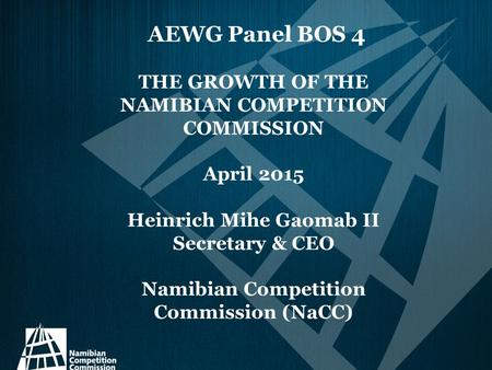 AEWG Panel BOS 4 THE GROWTH OF THE NAMIBIAN COMPETITION COMMISSION April 2015 Heinrich Mihe Gaomab II Secretary & CEO Namibian Competition Commission (NaCC)