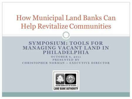 SYMPOSIUM: TOOLS FOR MANAGING VACANT LAND IN PHILADELPHIA OCTOBER 6, 2011 PRESENTED BY CHRISTOPHER NORMAN – EXECUTIVE DIRECTOR How Municipal Land Banks.