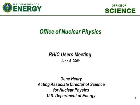 1 Office of Nuclear Physics RHIC Users Meeting June 4, 2009 Gene Henry Acting Associate Director of Science for Nuclear Physics U.S. Department of Energy.
