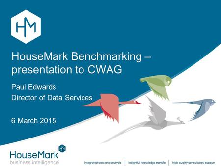 HouseMark Benchmarking – presentation to CWAG Paul Edwards Director of Data Services 6 March 2015.