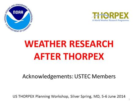 WEATHER RESEARCH AFTER THORPEX Acknowledgements: USTEC Members US THORPEX Planning Workshop, Silver Spring, MD, 5-6 June 2014 1.